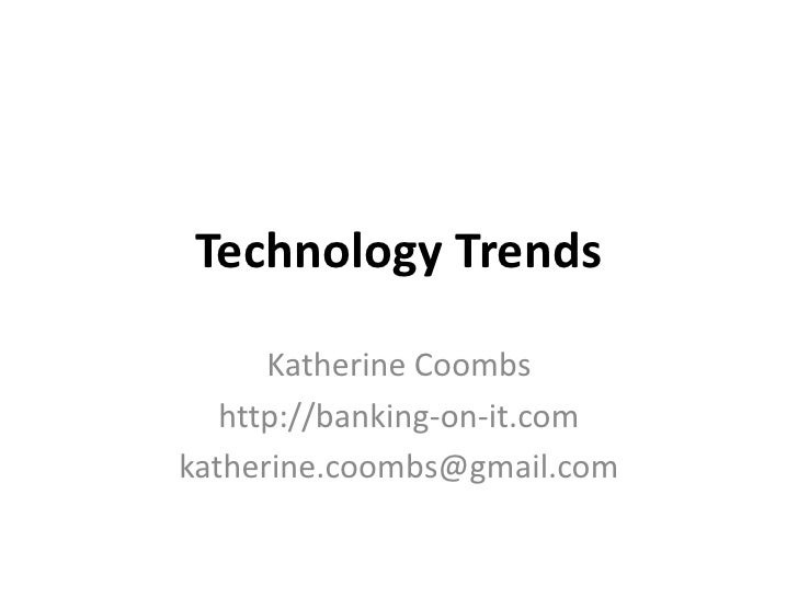 Technology Trends        Katherine Coombs    http://banking-on-it.com katherine.coombs@gmail.com
