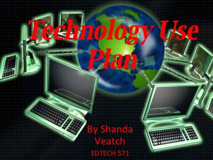 Technology Use Plan By Shanda Veatch EDTECH 571