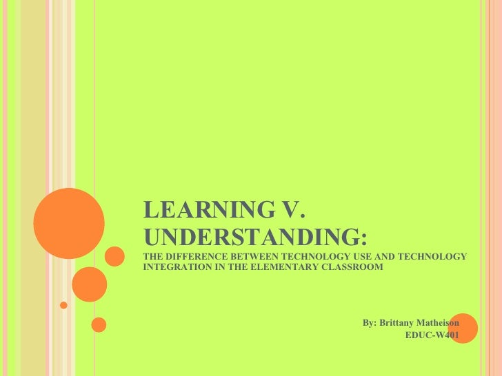 LEARNING V. UNDERSTANDING:  THE DIFFERENCE BETWEEN TECHNOLOGY USE AND TECHNOLOGY INTEGRATION IN THE ELEMENTARY CLASSROOM B...