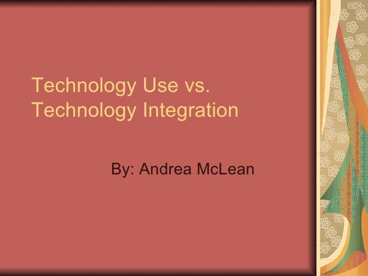 Technology Use vs. Technology Integration By: Andrea McLean
