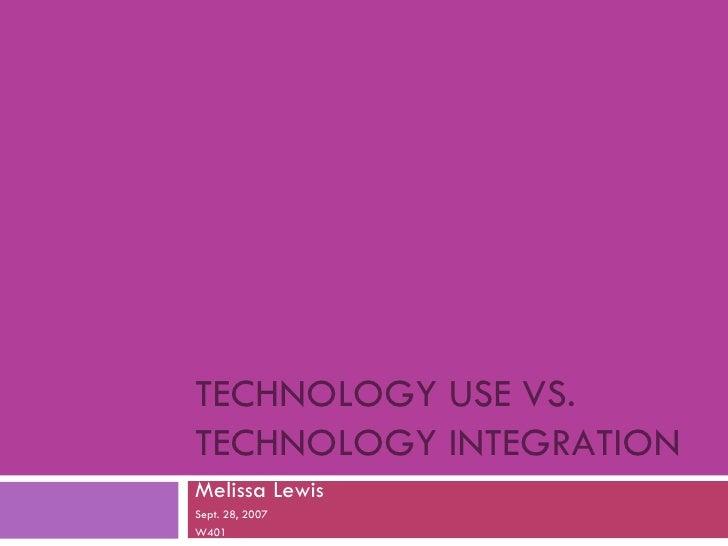 TECHNOLOGY USE VS. TECHNOLOGY INTEGRATION Melissa Lewis Sept. 28, 2007 W401