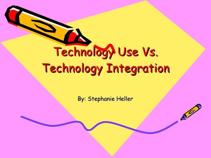Technology Use Vs. Technology Integration By: Stephanie Heller