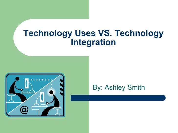 Technology Uses VS. Technology Integration By: Ashley Smith