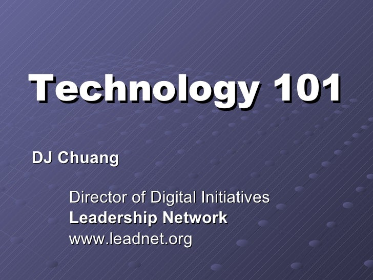 Technology 101 DJ Chuang  Director of Digital Initiatives Leadership Network   www.leadnet.org