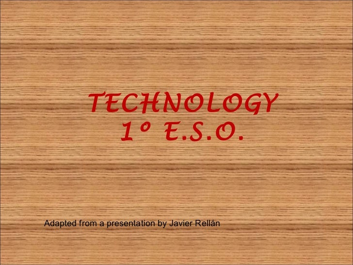 TECHNOLOGY            1º E.S.O.Adapted from a presentation by Javier Rellán