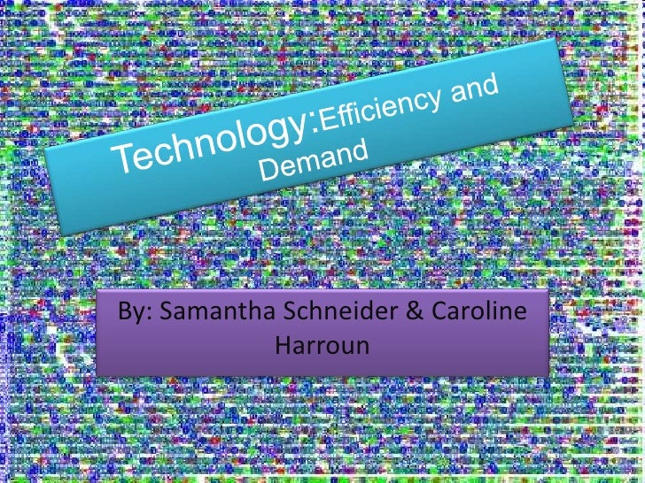 Technology:Efficiency and Demand<br />By: Samantha Schneider & Caroline Harroun <br />