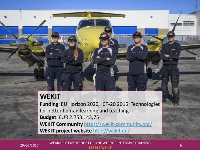 29/06/2017 WEARABLE EXPERIENCE FOR KNOWLEDGE-INTENSIVE TRAINING 687669 WEKIT 6 WEKIT Funding: EU Horizon 2020, ICT-20 2015...