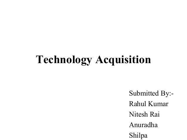 Technology Acquisition Submitted By:- Rahul Kumar Nitesh Rai Anuradha Shilpa