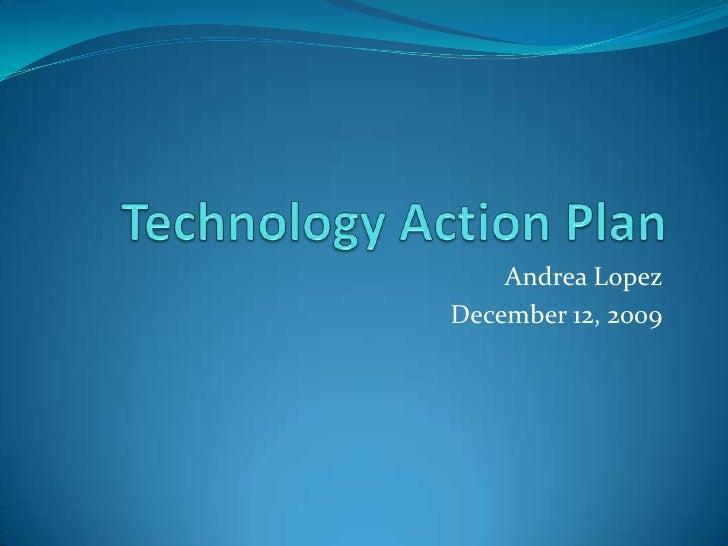 Technology Action Plan<br />Andrea Lopez<br />December 12, 2009<br />