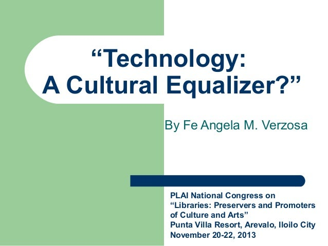 """Technology: A Cultural Equalizer?"" By Fe Angela M. Verzosa  PLAI National Congress on ""Libraries: Preservers and Promoter..."