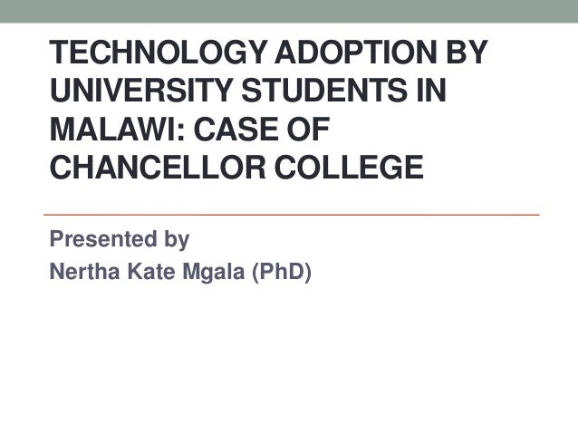 TECHNOLOGY ADOPTION BY UNIVERSITY STUDENTS IN MALAWI: CASE OF CHANCELLOR COLLEGE Presented by Nertha Kate Mgala (PhD)