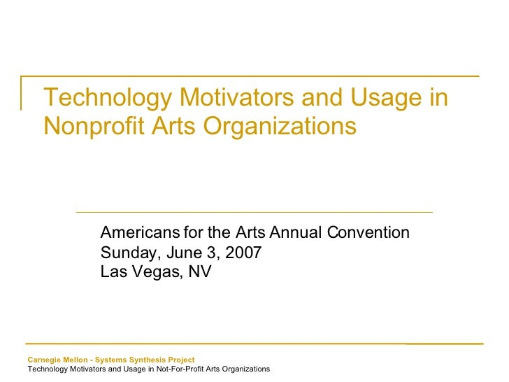 Technology Motivators and Usage in Nonprofit Arts Organizations Americans for the Arts Annual Convention Sunday, June 3, 2...