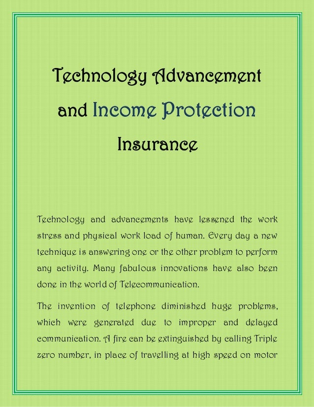 Technology Advancement and Income Protection Insurance Technology and advancements have lessened the work stress and physi...