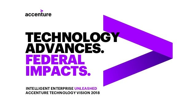 TECHNOLOGY ADVANCES. FEDERAL IMPACTS. INTELLIGENT ENTERPRISE UNLEASHED ACCENTURE TECHNOLOGY VISION 2018