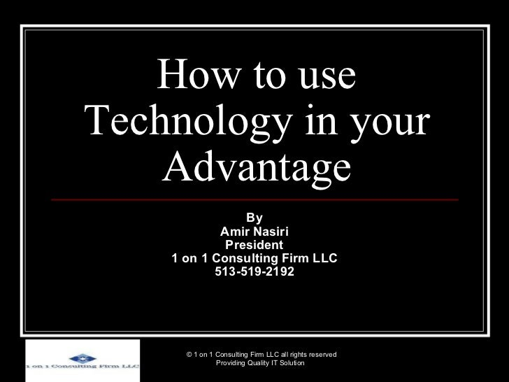 How to use Technology in your Advantage By Amir Nasiri President 1 on 1 Consulting Firm LLC 513-519-2192 © 1 on 1 Consulti...