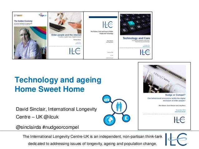 Technology and ageingHome Sweet HomeDavid Sinclair, International LongevityCentre – UK @ilcuk@sinclairda #nudgeorcompel   ...