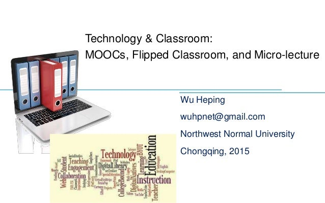 Technology & Classroom: MOOCs, Flipped Classroom, and Micro-lecture Wu Heping wuhpnet@gmail.com Northwest Normal Universit...