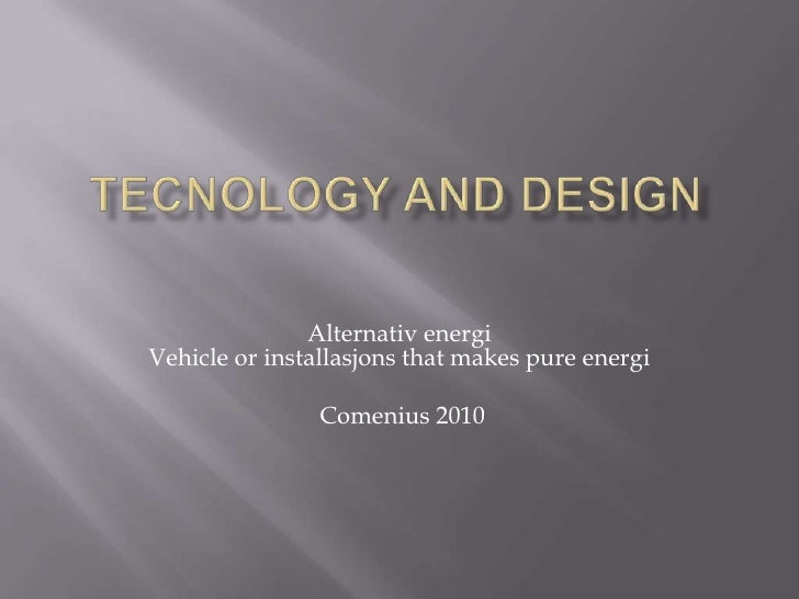 Tecnology and design<br />Alternativ energiVehicleor installasjons thatmakes pure energi<br />Comenius 2010<br />