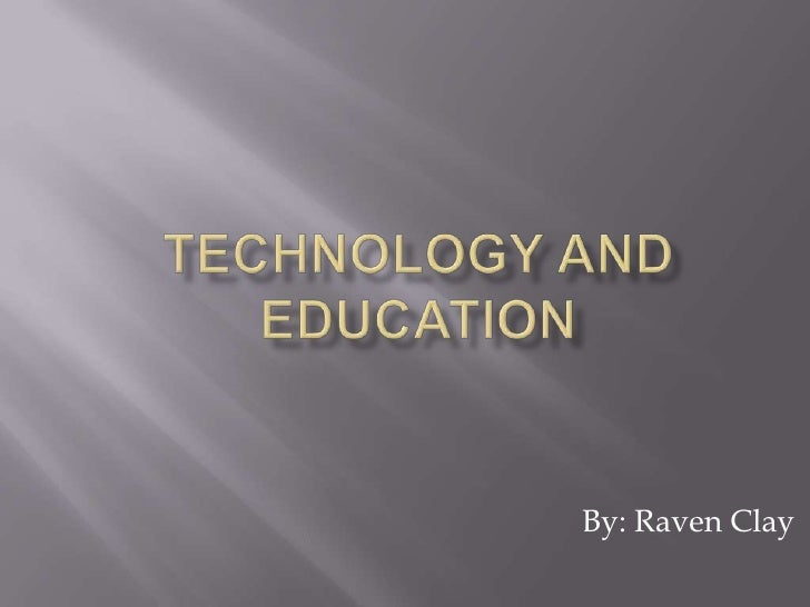 Technology and Education<br />By: Raven Clay<br />