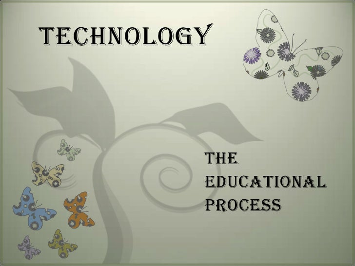 TECHNOLOGY<br />THEEDUCATIONAL  PROCESS<br />