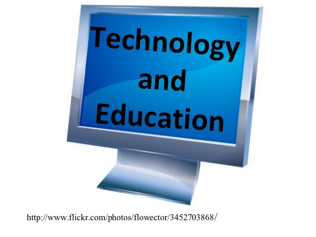 Technology                   and                Educationhttp://www.flickr.com/photos/flowector/3452703868 /