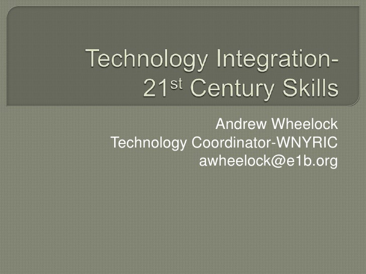 Technology Integration-21st Century Skills<br />Andrew Wheelock<br />Technology Coordinator-WNYRIC<br />awheelock@e1b.org<...