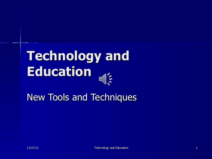 Technology and Education New Tools and Techniques 11/17/11 Technology and Education
