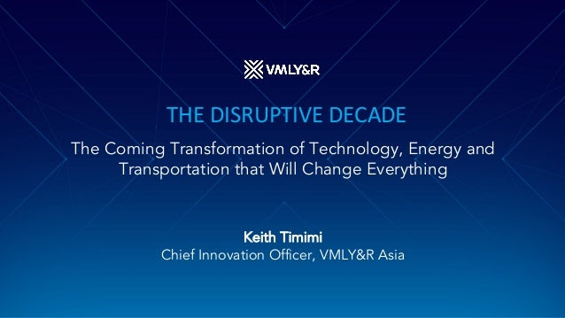 THE DISRUPTIVE DECADE The Coming Transformation of Technology, Energy and Transportation that Will Change Everything Keith...