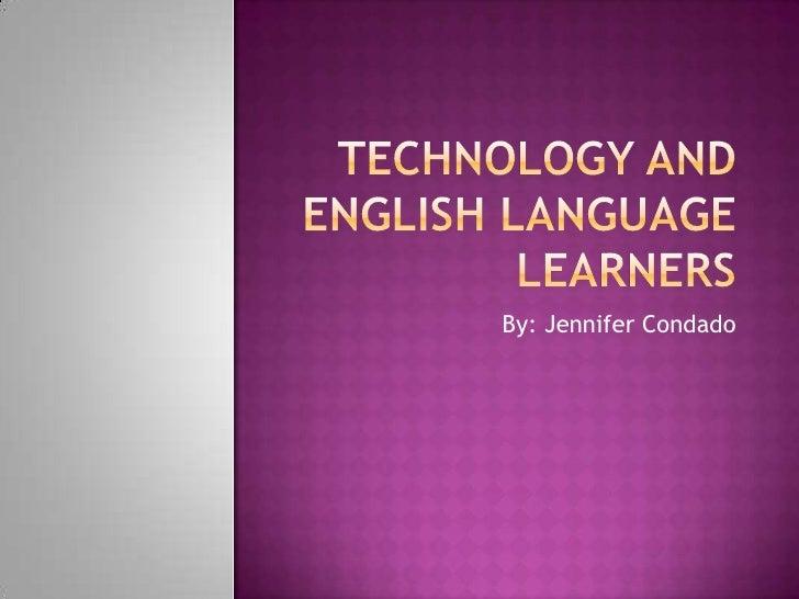 Technology and English LanguageLearners<br />By: Jennifer Condado<br />