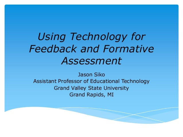 Using Technology for  Feedback and Formative  Assessment  Jason Siko  Assistant Professor of Educational Technology  Grand...