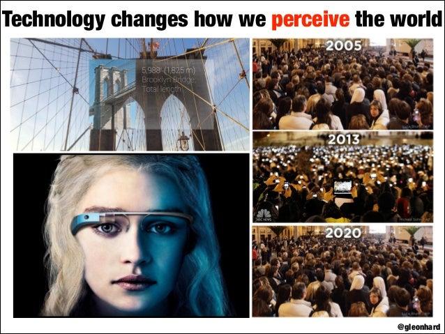 Technology changes how we perceive the world  @gleonhard