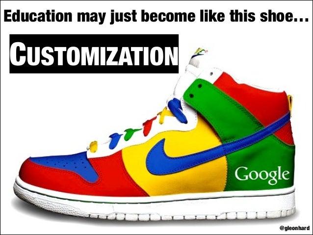 Education may just become like this shoe…  CUSTOMIZATION  @gleonhard