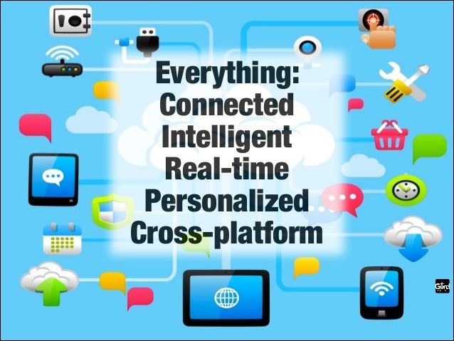 The future is already here!  Everything: Connected Intelligent Real-time Personalized Cross-platform