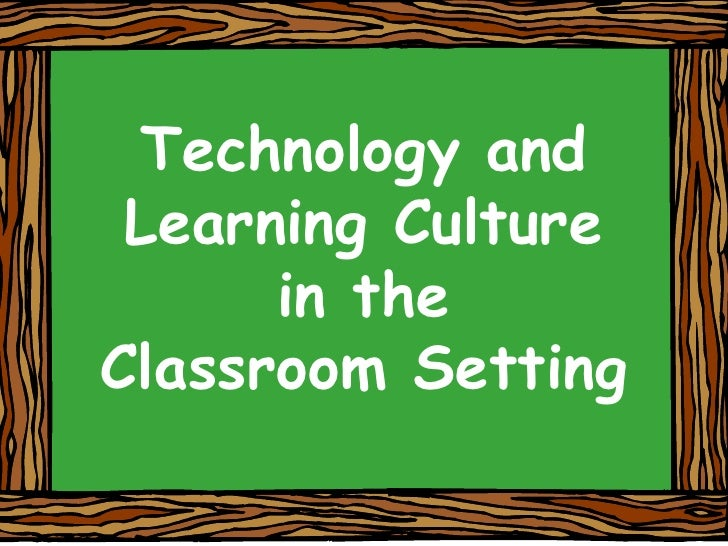 Technology and Learning Culture<br />in theClassroom Setting<br />
