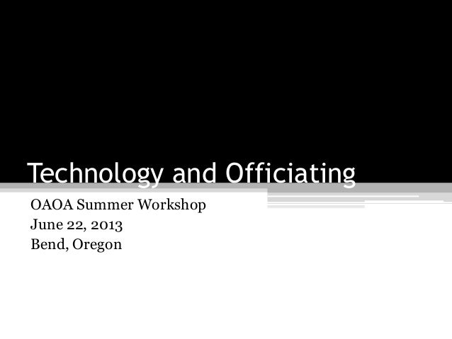 Technology and OfficiatingOAOA Summer WorkshopJune 22, 2013Bend, Oregon