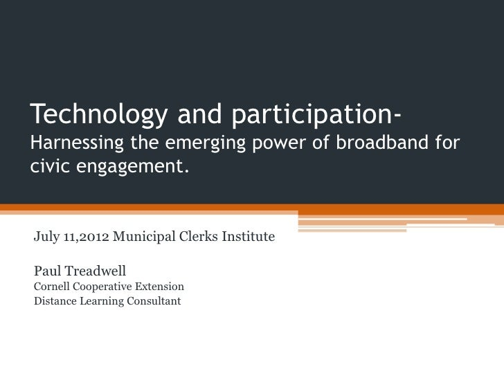 Technology and participation-Harnessing the emerging power of broadband forcivic engagement.July 11,2012 Municipal Clerks ...