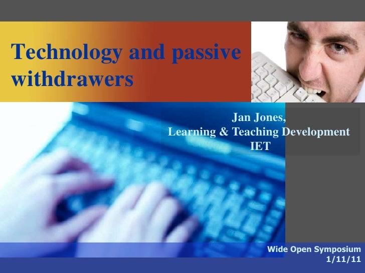 Technology and passivewithdrawers                         Jan Jones,              Learning & Teaching Development         ...