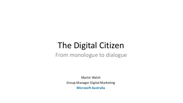 The Digital Citizen From monologue to dialogue Martin Walsh Group Manager Digital Marketing Microsoft Australia