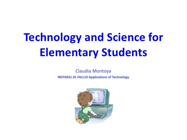 Technology and Science for Elementary Students<br />Claudia Montoya<br />INST6031.01 FALL10 Applications of Technology<br />