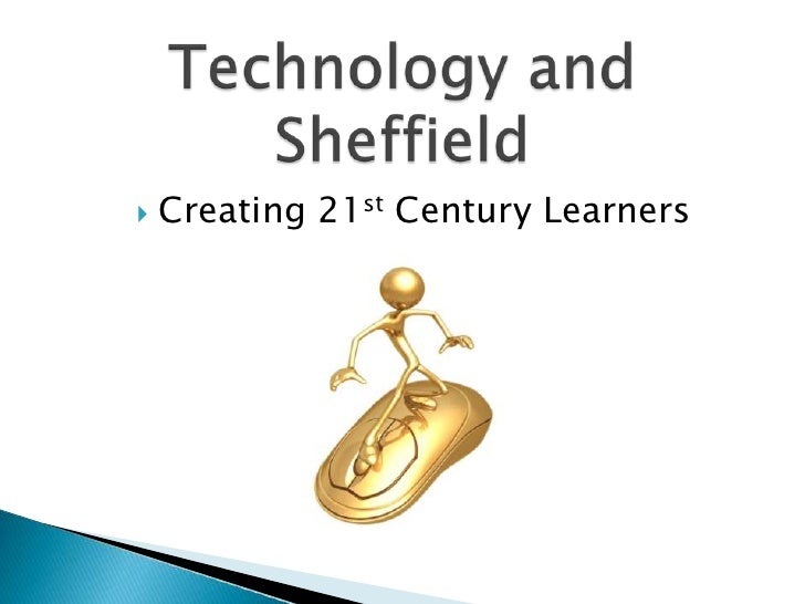 Technology and Sheffield<br />Creating 21st Century Learners<br />