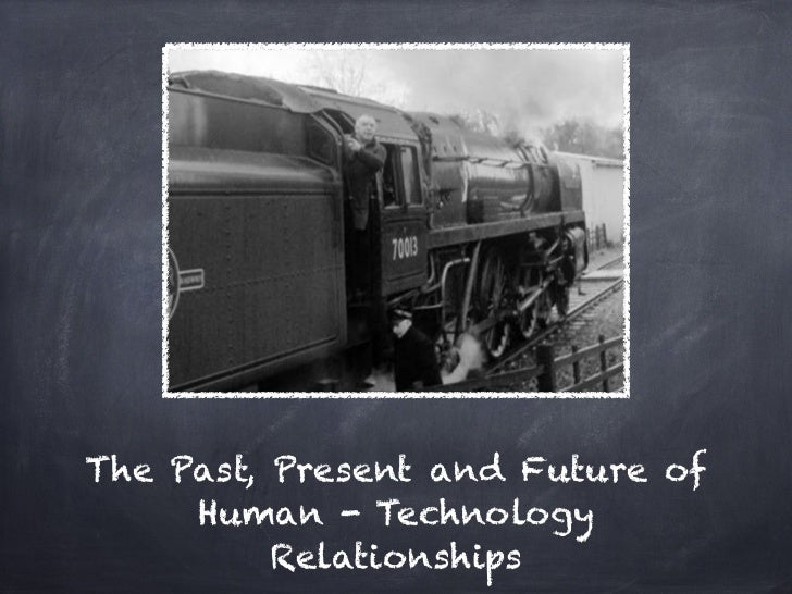 The Past, Present and Future of     Human - Technology          Relationships