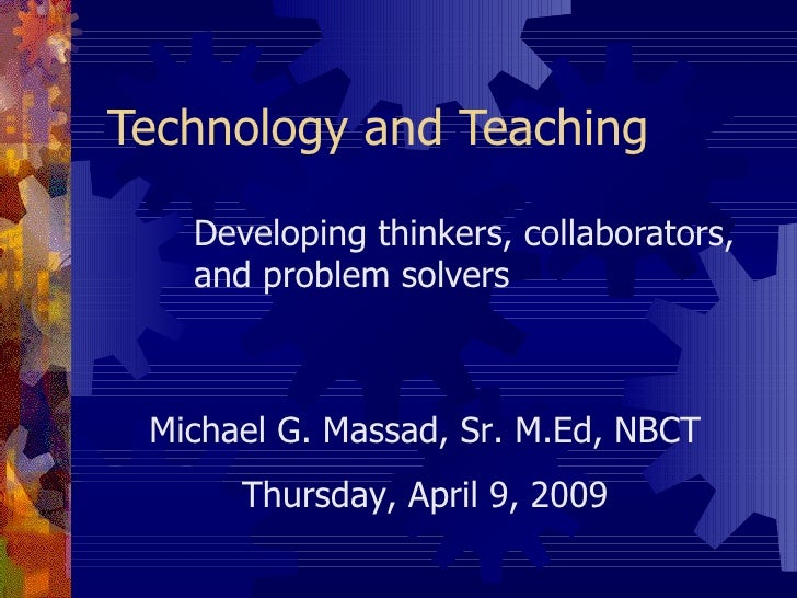 Technology and Teaching     Developing thinkers, collaborators,    and problem solvers     Michael G. Massad, Sr. M.Ed, NB...
