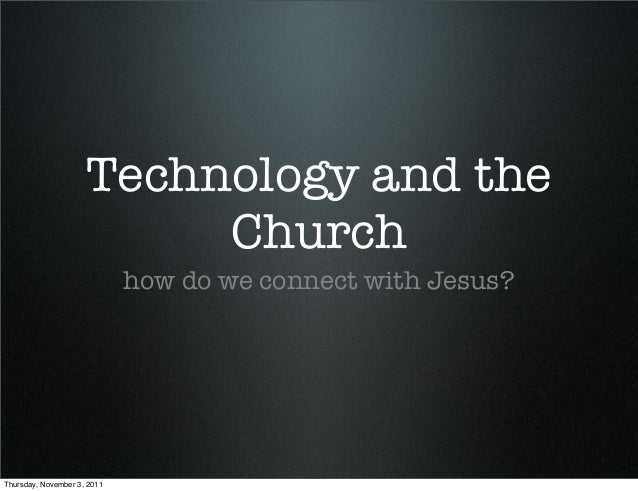 Technology and the Church how do we connect with Jesus? Thursday, November 3, 2011