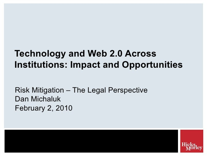 Technology and Web 2.0 Across Institutions: Impact and Opportunities Risk Mitigation – The Legal Perspective Dan Michaluk ...