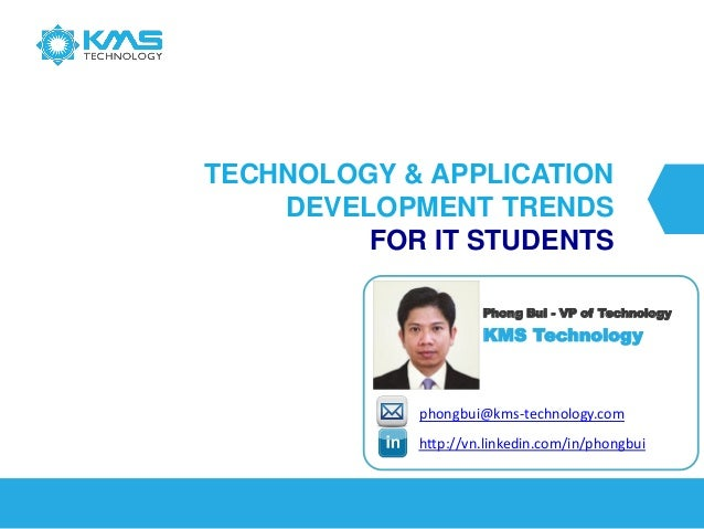 TECHNOLOGY & APPLICATION DEVELOPMENT TRENDS FOR IT STUDENTS  http://vn.linkedin.com/in/phongbuiphongbui@kms-technology.com...