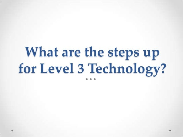 What are the steps upfor Level 3 Technology?