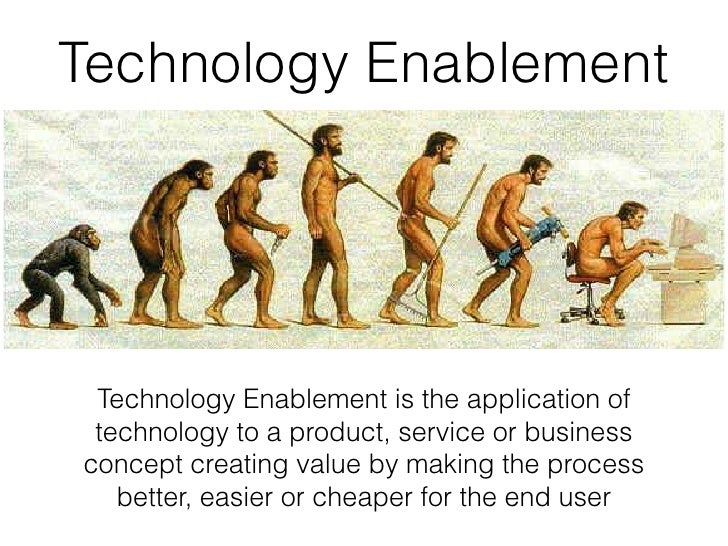 Technology Enablement Technology Enablement is the application of technology to a product, service or businessconcept crea...