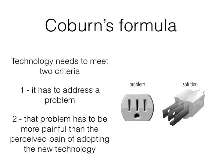 Coburn's formulaTechnology needs to meet       two criteria  1 - it has to address a          problem2 - that problem has ...