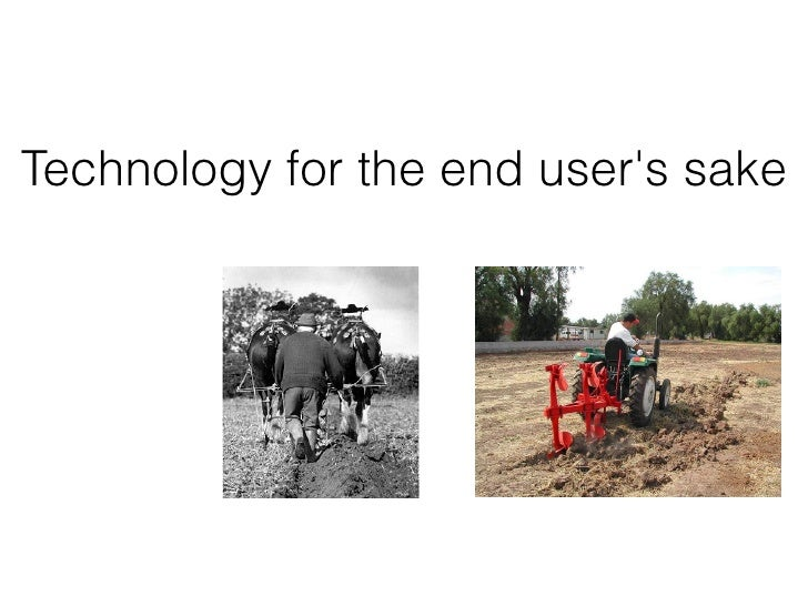 Technology for the end users sake