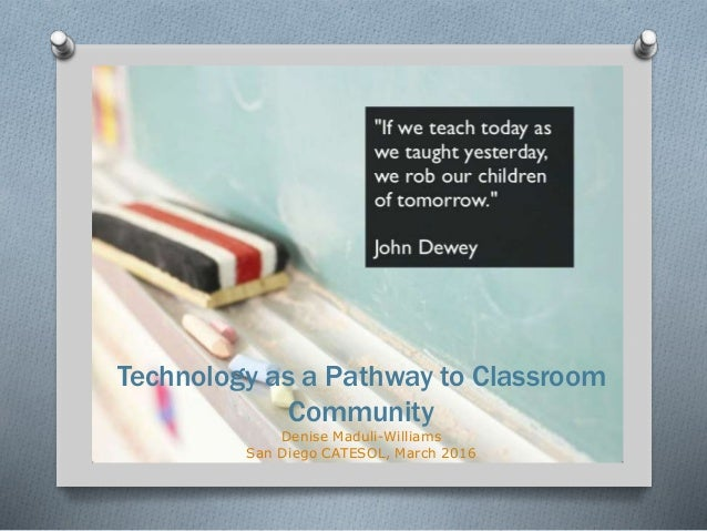 Technology as a Pathway to Classroom Community Denise Maduli-Williams San Diego CATESOL, March 2016